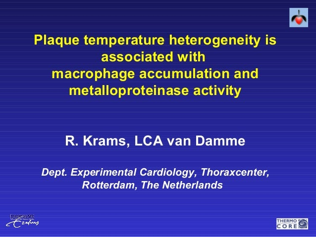 Plaque temperature heterogeneity is associated with macrophage accumulation and metalloproteinase activity R. Krams, LCA v...
