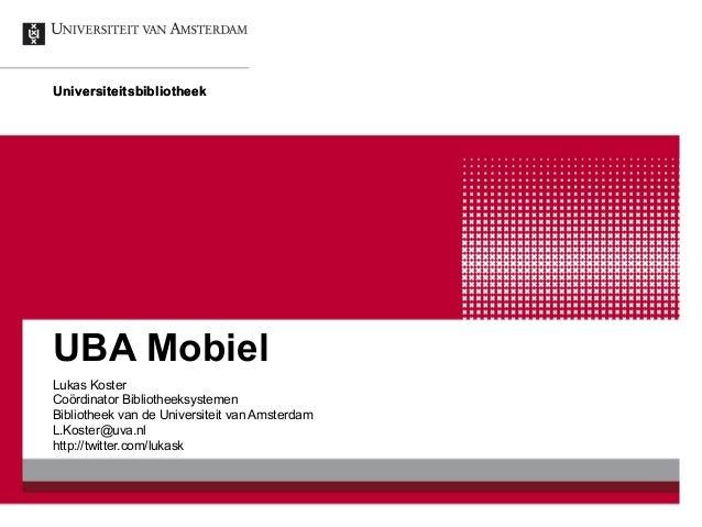 Universiteitsbibliotheek UBA Mobiel Lukas Koster Coördinator Bibliotheeksystemen Bibliotheek van de Universiteit van Amste...