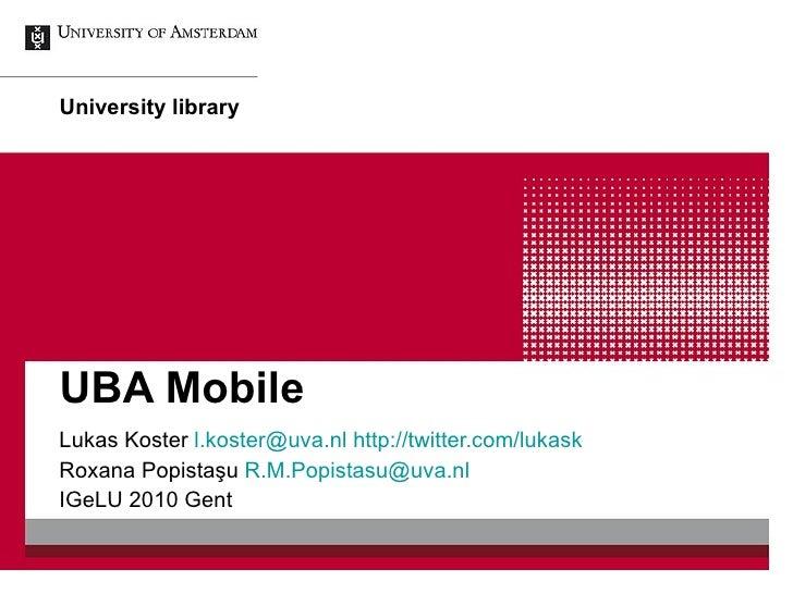 UBA Mobile Lukas Koster  [email_address]   http://twitter.com/lukask Roxana Popista şu  [email_address] IGeLU 2010 Gent