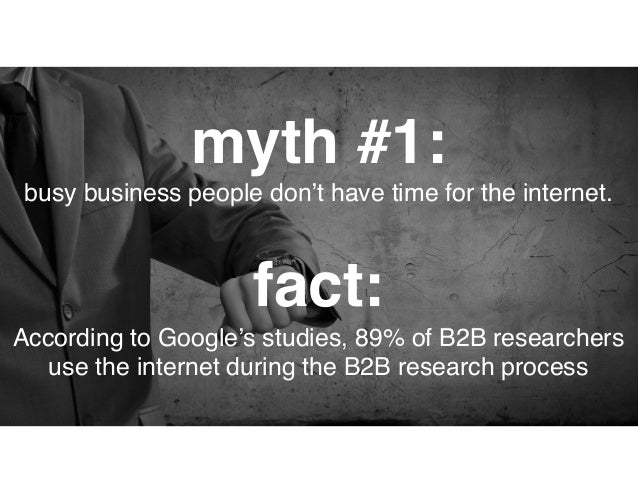 fact: This is closer to the truth and it's changing rapidly. According to Google, nearly half of all B2B researchers are m...