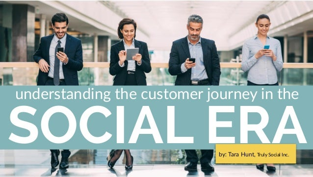 SOCIAL ERA understanding the customer journey in the by: Tara Hunt, Truly Social Inc.