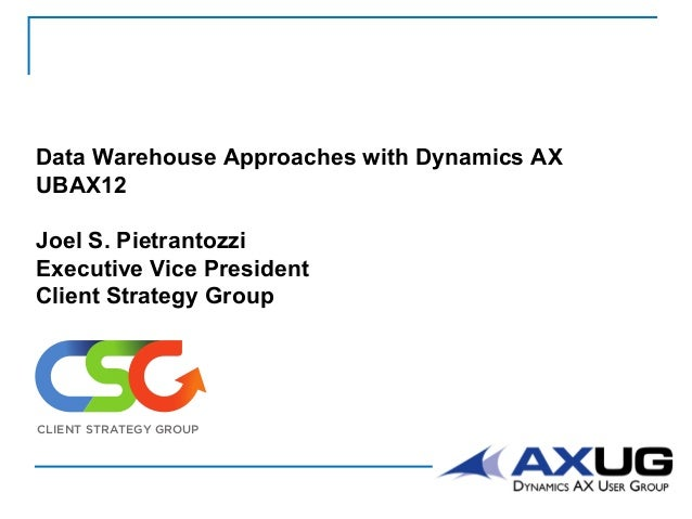 Data Warehouse Approaches with Dynamics AX UBAX12 Joel S. Pietrantozzi Executive Vice President Client Strategy Group CLIE...