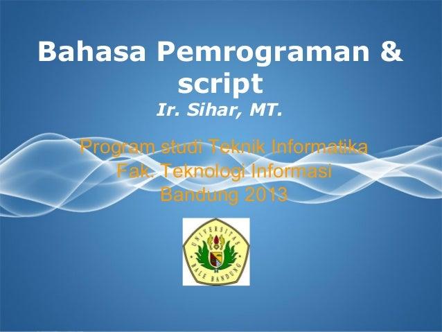 Bahasa Pemrograman & script Ir. Sihar, MT.  Program studi Teknik Informatika Fak. Teknologi Informasi Bandung 2013  Page 1