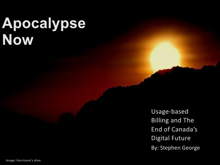 Apocalypse Now Usage-based Billing and The End of Canada's Digital Future Image: Hurricane's alive By: Stephen George
