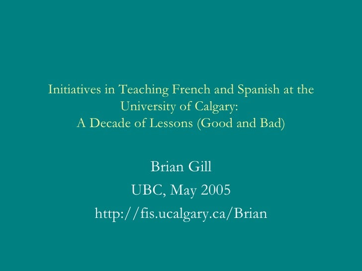 Initiatives in Teaching French and Spanish at the University of Calgary:  A Decade of Lessons (Good and Bad) Brian Gill UB...