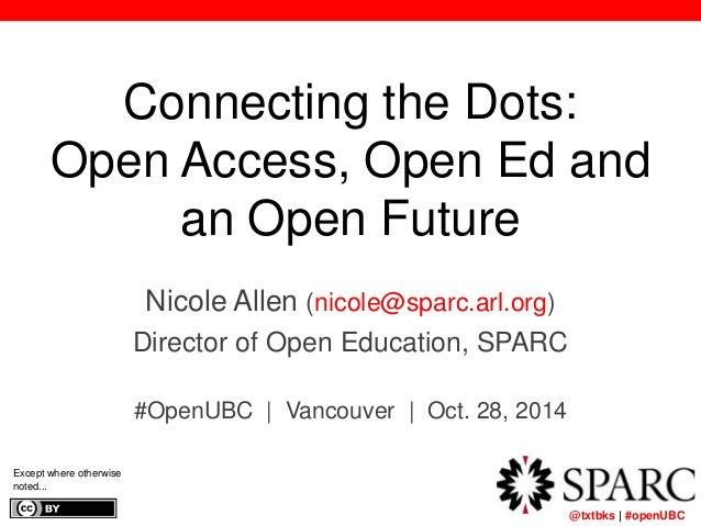 Connecting the Dots:  Open Access, Open Ed and   @txtbks | #openUBC  an Open Future  Nicole Allen (nicole@sparc.arl.org) ...