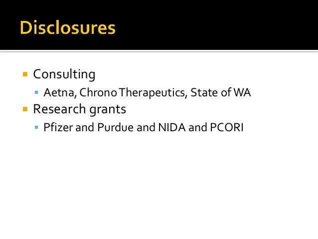  Consulting  Aetna, ChronoTherapeutics, State ofWA  Research grants  Pfizer and Purdue and NIDA and PCORI