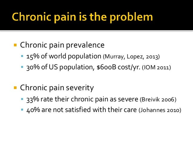  Chronic pain prevalence  15% of world population (Murray, Lopez, 2013)  30% of US population, $600B cost/yr. (IOM 2011...