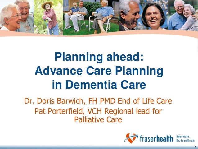 Planning ahead: Advance Care Planning in Dementia Care Dr. Doris Barwich, FH PMD End of Life Care Pat Porterfield, VCH Reg...