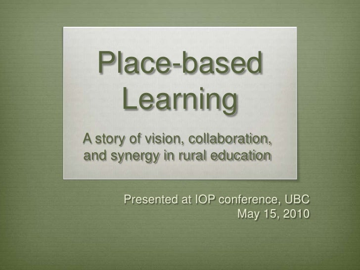 Place-based Learning<br />A story of vision, collaboration, <br />and synergy in rural education <br />Presented at IOP co...