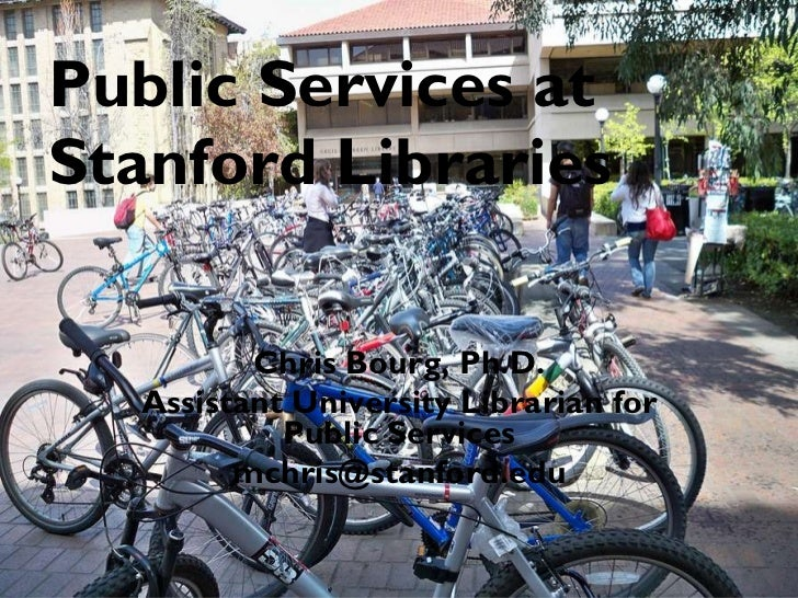 Public Services at  Stanford Libraries Chris Bourg, Ph.D. Assistant University Librarian for Public Services [email_address]