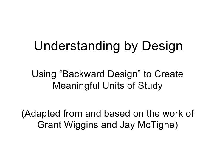 "Understanding by Design Using ""Backward Design"" to Create Meaningful Units of Study (Adapted from and based on the work of..."