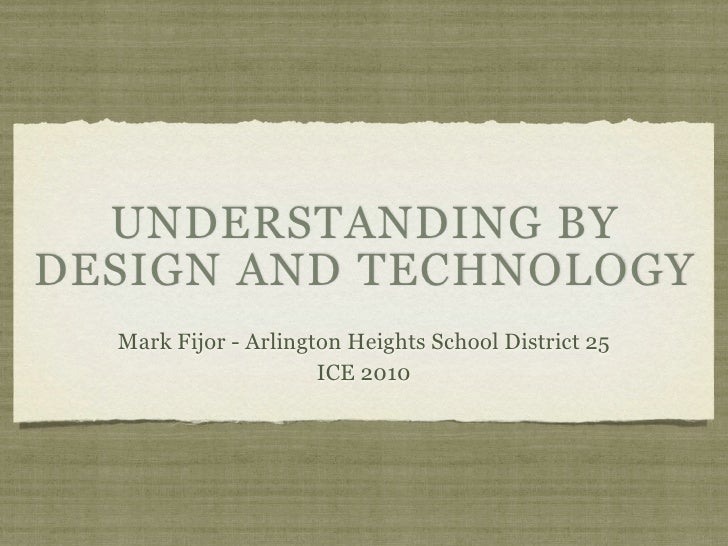 UNDERSTANDING BY DESIGN AND TECHNOLOGY   Mark Fijor - Arlington Heights School District 25                       ICE 2010