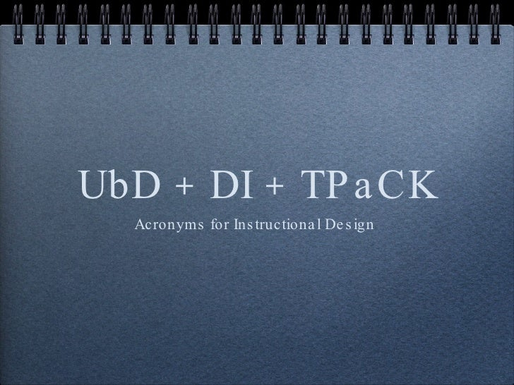 UbD + DI + TPaCK <ul><li>Acronyms for Instructional Design  </li></ul>