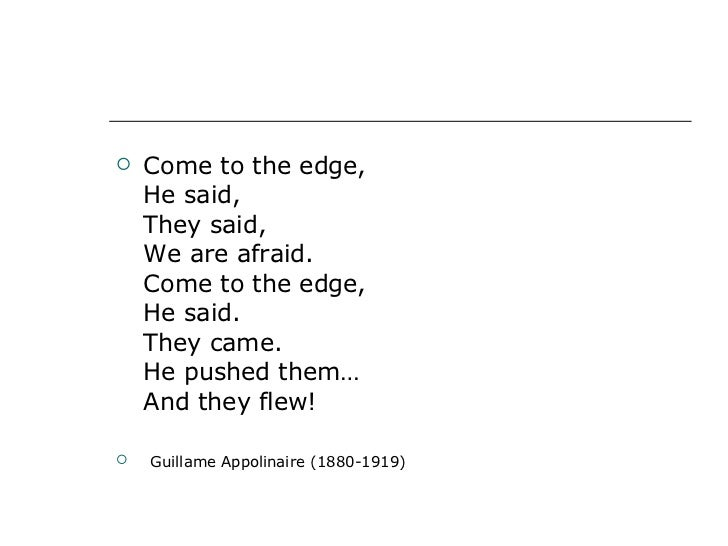 <ul><li>Come to the edge, He said, They said, We are afraid. Come to the edge, He said. They came. He pushed them… And the...