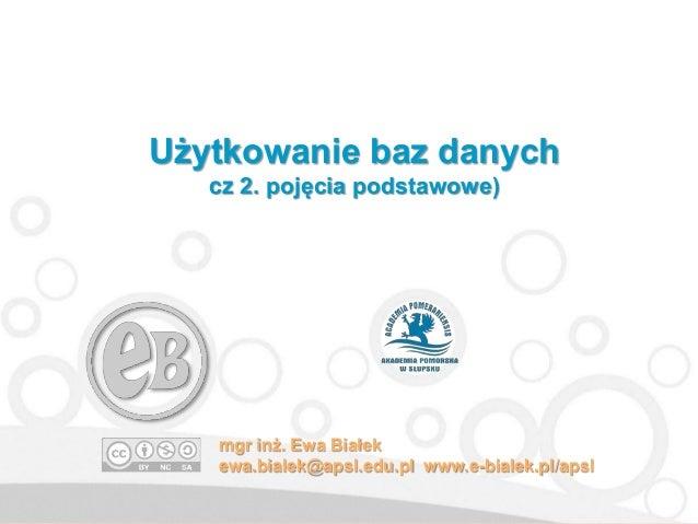 Użytkowanie baz danych cz 2. pojęcia podstawowe) mgr inż. Ewa Białek ewa.bialek@apsl.edu.pl www.e-bialek.pl/apsl
