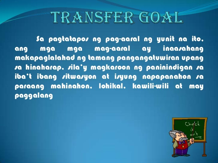 Transfer goal<br />Sa pagtataposngpag-aaralngyunitnaito, angmgamgamag-aaral ay inaasahangmakapaglalahadngtamangpangangatuw...