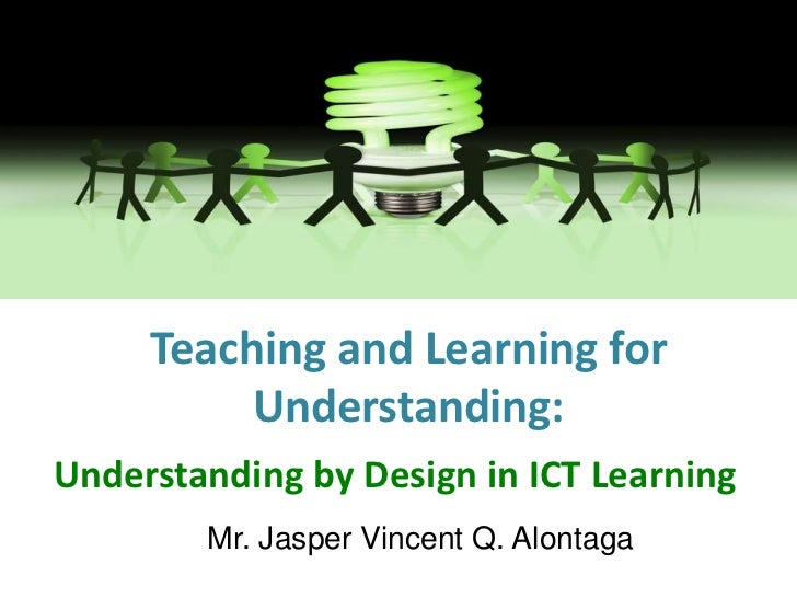 Teaching and Learning for Understanding:<br />Understanding by Design in ICT Learning<br />Mr. Jasper Vincent Q. Alontaga<...