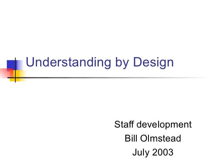 Understanding by Design Staff development Bill Olmstead July 2003