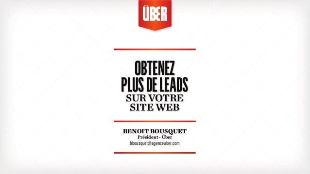 OBTENEZ  PLUS DE LEADS  SUR VOTRE  SITE WEB  BENOIT BOUSQUET  Président - Über  bbousquet@agenceuber.com