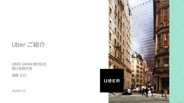 Uber ご紹介 UBER JAPAN 株式会社 執⾏役員社⻑ 髙橋 正⺒ 2016年11⽉