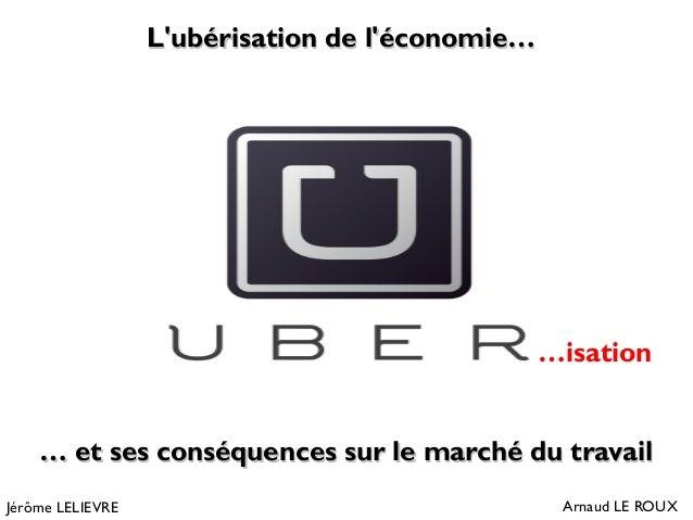 L'ubérisation de l'économie…L'ubérisation de l'économie… Arnaud LE ROUX …… et ses conséquences sur le marché du travailet ...