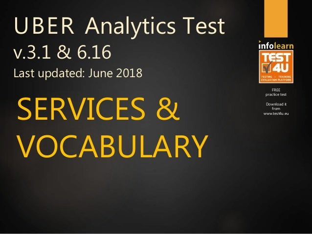 FREE practice test Download it from www.test4u.eu SERVICES & VOCABULARY UBER Analytics Test v.3.1 & 6.16 Last updated: Jun...
