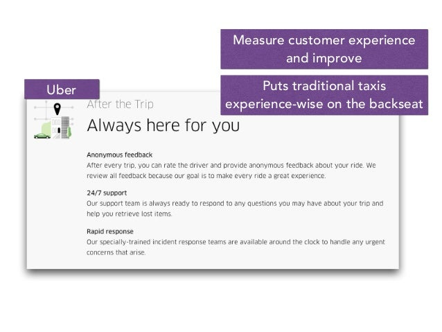 Measure customer experience and improve Puts traditional taxis experience-wise on the backseat Uber