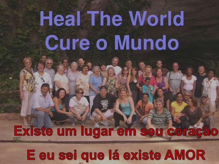 Heal The World Cure o Mundo <br />Existe um lugar em seu coração<br />E eu sei que lá existe AMOR<br />!<br />