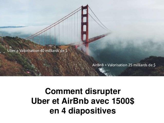 Comment disrupter Uber et AirBnb avec 1500$ en 4 diapositives Uber = Valorisation 40 milliards de $ AirBnB = Valorisation ...