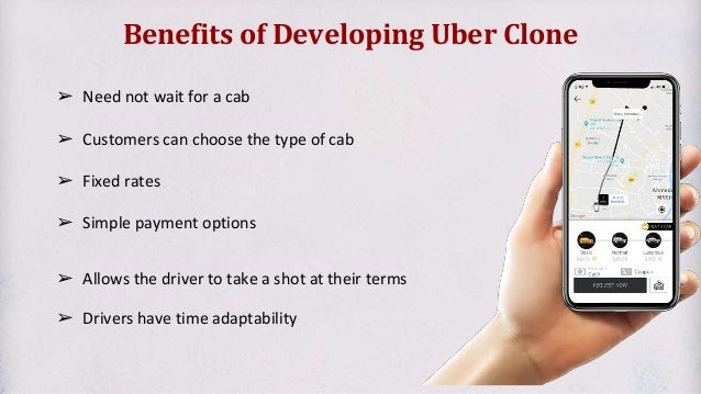 Benefits of Developing Uber Clone ➢ Need not wait for a cab ➢ Customers can choose the type of cab ➢ Fixed rates ➢ Simple ...
