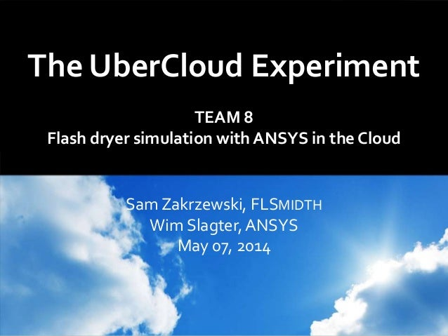 The UberCloud Experiment TEAM 8 Flash dryer simulation with ANSYS in the Cloud Sam Zakrzewski, FLSMIDTH Wim Slagter, ANSYS...