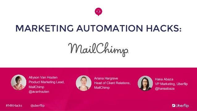 @uberflip#MAHacks MARKETING AUTOMATION HACKS: Allyson Van Houten Product Marketing Lead, MailChimp @avanhouten Hana Abaza V...
