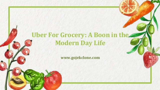 Uber For Grocery: A Boon in the Modern Day Life www.gojekclone.com