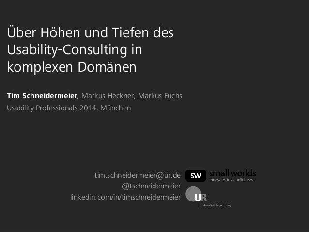 Über Höhen und Tiefen des  Usability-Consulting in  komplexen Domänen  Tim Schneidermeier, Markus Heckner, Markus Fuchs  U...