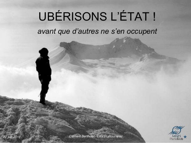 22 juin 2016 Clément Bertholet - Laura Létourneau UBÉRISONS L'ÉTAT ! avant que d'autres ne s'en occupent
