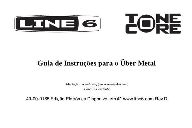 Guia de Instruções para o Über Metal Adaptação: Lucas Godoy (www.lucasgodoy.com)  Patente Pendente  40-00-0185 Edição Elet...