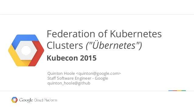 "Federation of Kubernetes Clusters (""Übernetes"") Kubecon 2015 Quinton Hoole <quinton@google.com> Staff Software Engineer - ..."