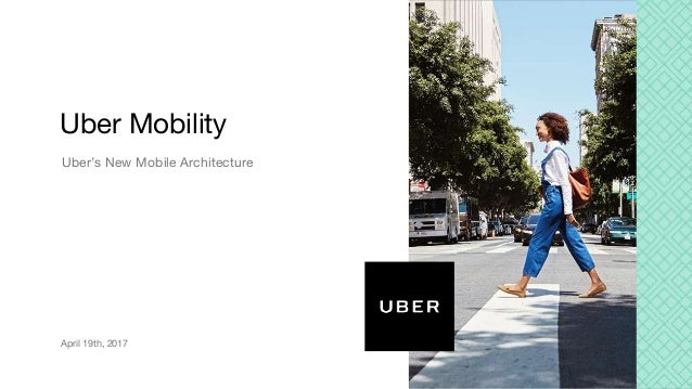 Uber's New Mobile Architecture Uber Mobility April 19th, 2017