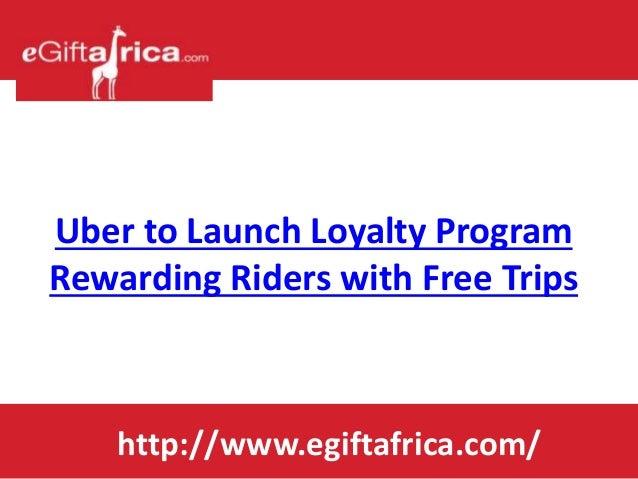 Uber to Launch Loyalty Program Rewarding Riders with Free Trips http://www.egiftafrica.com/