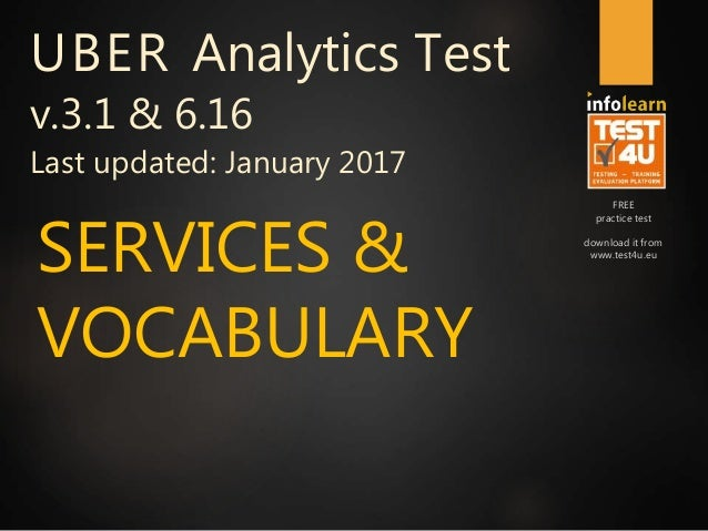 FREE practice test download it from www.test4u.eu SERVICES & VOCABULARY UBER Analytics Test v.3.1 & 6.16 Last updated: Jan...