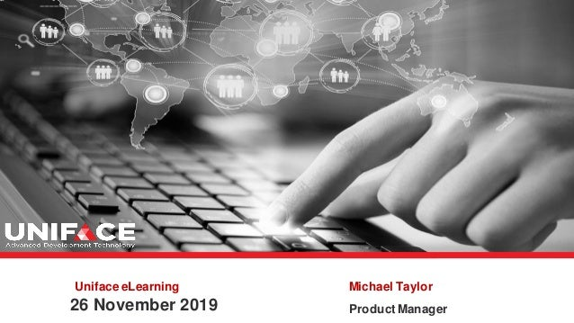 Uniface eLearning 26 November 2019 Michael Taylor Product Manager