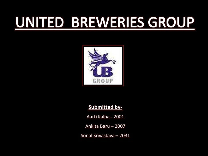 UNITED  BREWERIES GROUP<br />Submitted by-<br />AartiKalha - 2001<br />AnkitaBaru– 2007<br />SonalSrivastava – 2031<br />