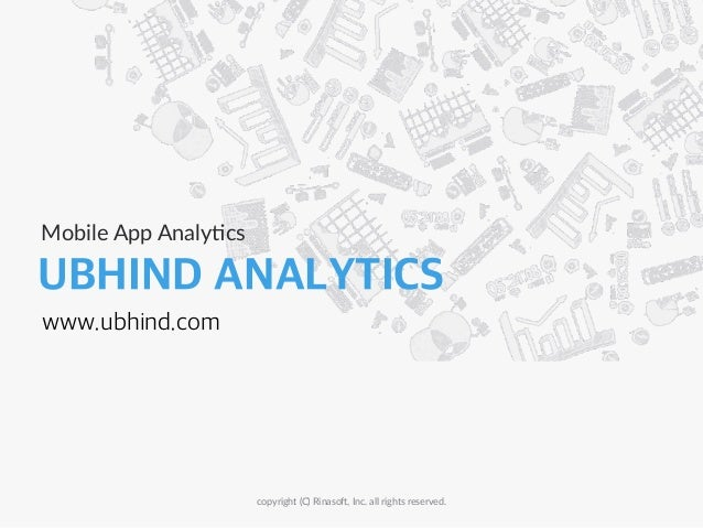 UBHIND ANALYTICS Mobile  App  Analy-cs copyright  (C)  Rinaso8,  Inc.  all  rights  reserved. www.ubhind.com