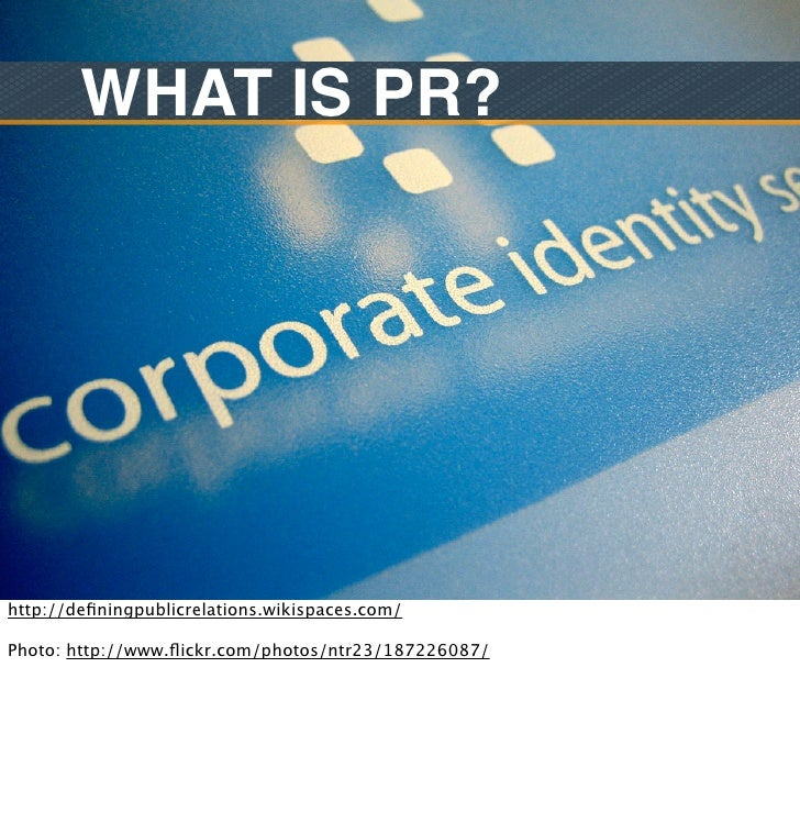 WHAT IS PR?http://definingpublicrelations.wikispaces.com/Photo: http://www.flickr.com/photos/ntr23/187226087/