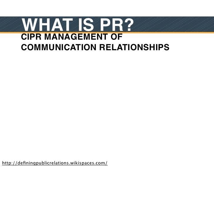 WHAT IS PR?        CIPR MANAGEMENT OF        COMMUNICATION RELATIONSHIPShttp://definingpublicrelations.wikispaces.com/