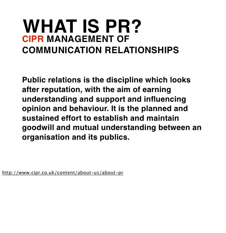 WHAT IS PR?       CIPR MANAGEMENT OF       COMMUNICATION RELATIONSHIPS       Public relations is the discipline which look...