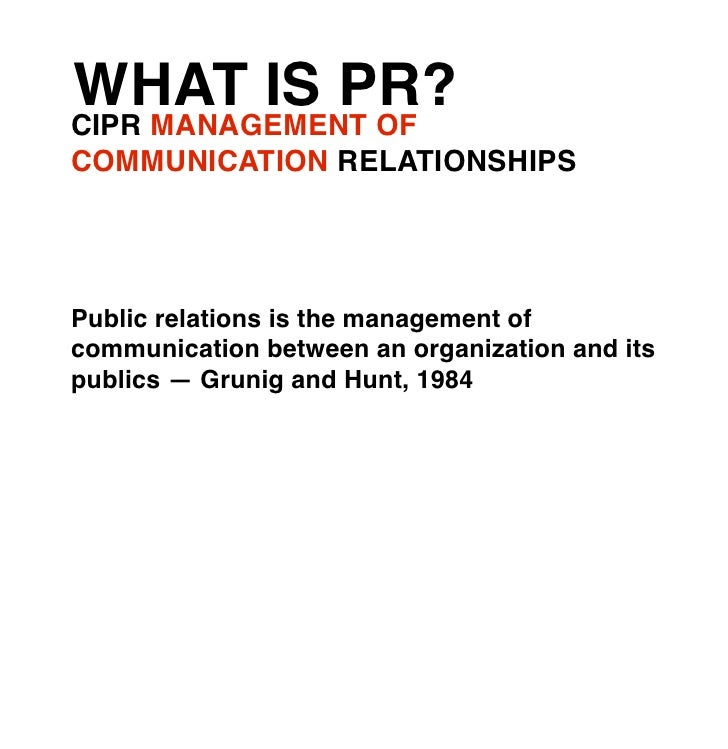 WHAT IS PR?CIPR MANAGEMENT OFCOMMUNICATION RELATIONSHIPSPublic relations is the management ofcommunication between an orga...