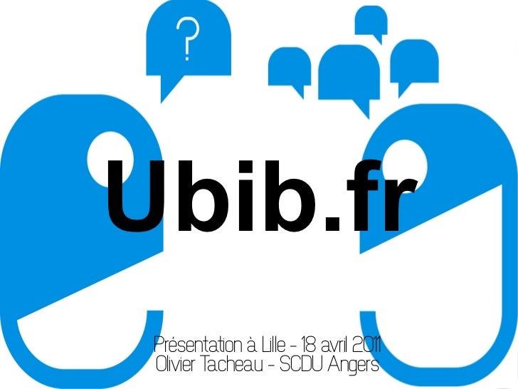 Ubib.fr Présentation à Lille – 18 avril 2011 Olivier Tacheau – SCDU Angers