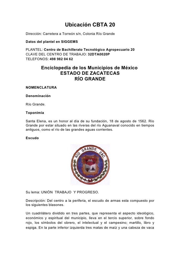 Ubicación CBTA 20 Dirección: Carretera a Torreón s/n, Colonia Río Grande  Datos del plantel en SIGGEMS  PLANTEL: Centro de...